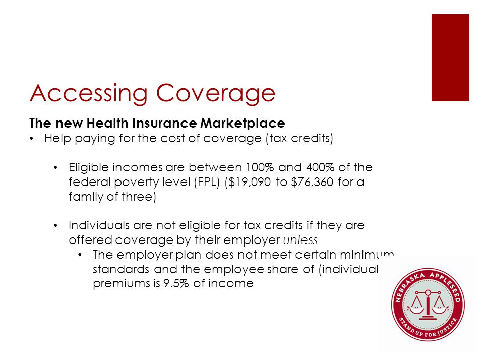 Accessing Coverage The new Health Insurance Marketplace Help paying for the cost of coverage (tax credits) Eligible incomes are between 100% and 400% of the federal poverty level (FPL) ($19,090 to $76,360 for a family of three) Individuals are not eligible for tax credits if they are offered coverage by their employer unless The employer plan does not meet certain minimum standards and the employee share of (individual) premiums is 9.5% of income