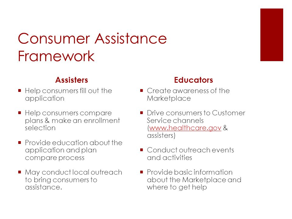 Consumer Assistance Framework Assisters  Help consumers fill out the application  Help consumers compare plans & make an enrollment selection  Provide education about the application and plan compare process  May conduct local outreach to bring consumers to assistance.
