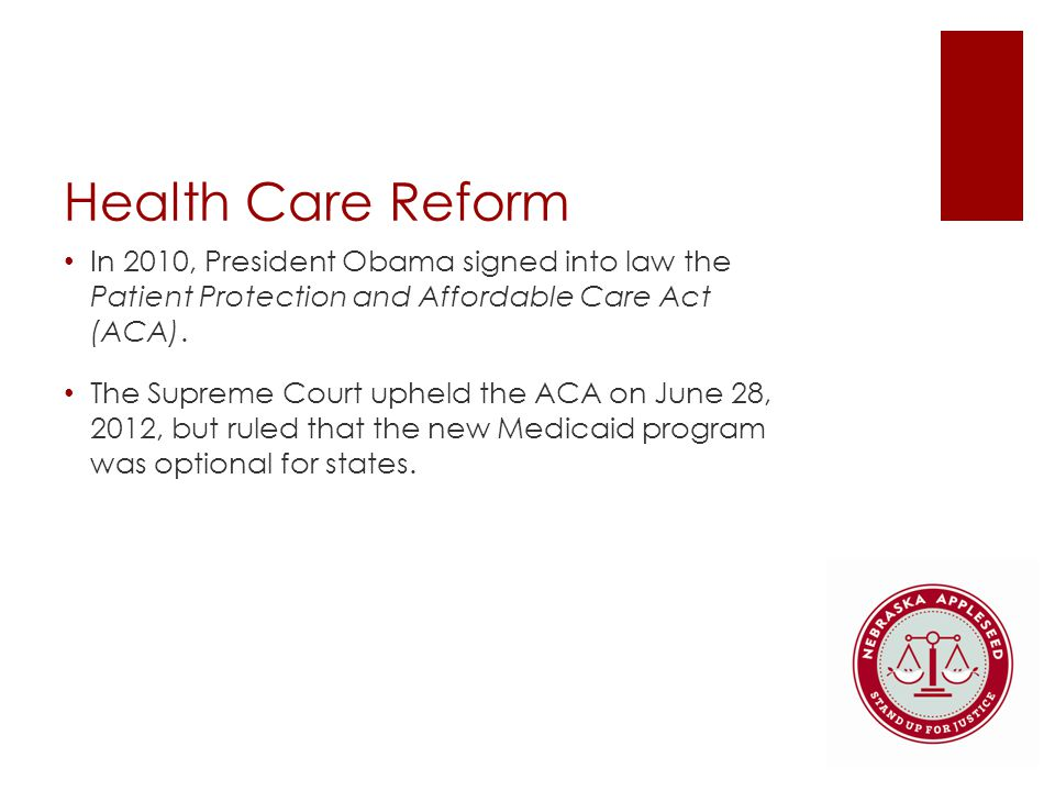 Health Care Reform In 2010, President Obama signed into law the Patient Protection and Affordable Care Act (ACA).