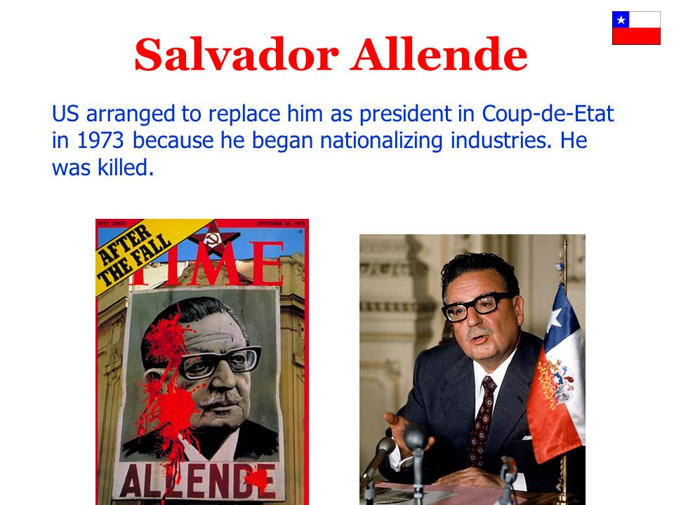 Salvador Allende US arranged to replace him as president in Coup-de-Etat in 1973 because he began nationalizing industries.