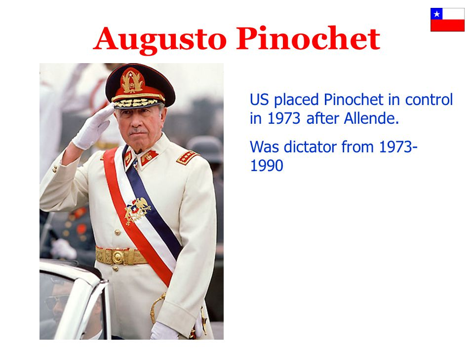 Augusto Pinochet US placed Pinochet in control in 1973 after Allende. Was dictator from 1973- 1990