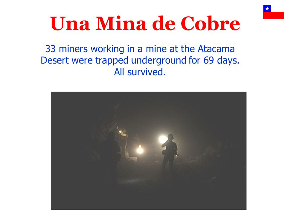 Una Mina de Cobre 33 miners working in a mine at the Atacama Desert were trapped underground for 69 days. All survived.