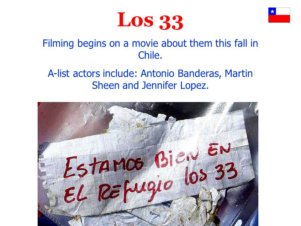 Los 33 Filming begins on a movie about them this fall in Chile. A-list actors include: Antonio Banderas, Martin Sheen and Jennifer Lopez.
