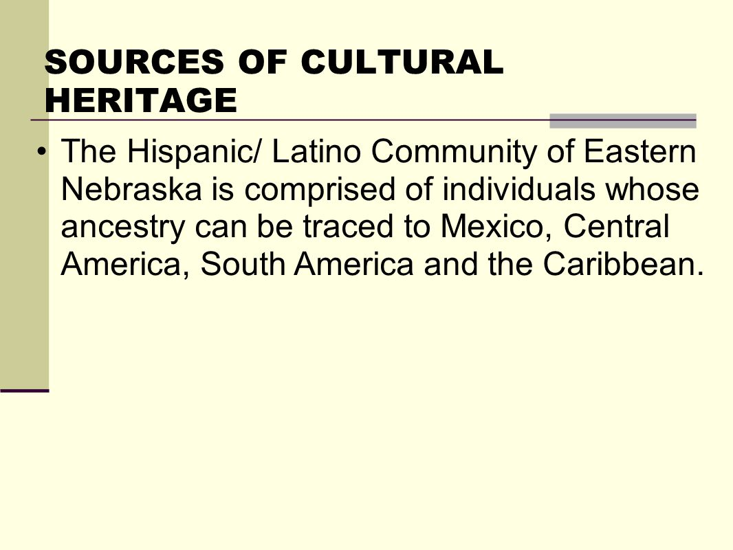 SOURCES OF CULTURAL HERITAGE The Hispanic/ Latino Community of Eastern Nebraska is comprised of individuals whose ancestry can be traced to Mexico, Central America, South America and the Caribbean.