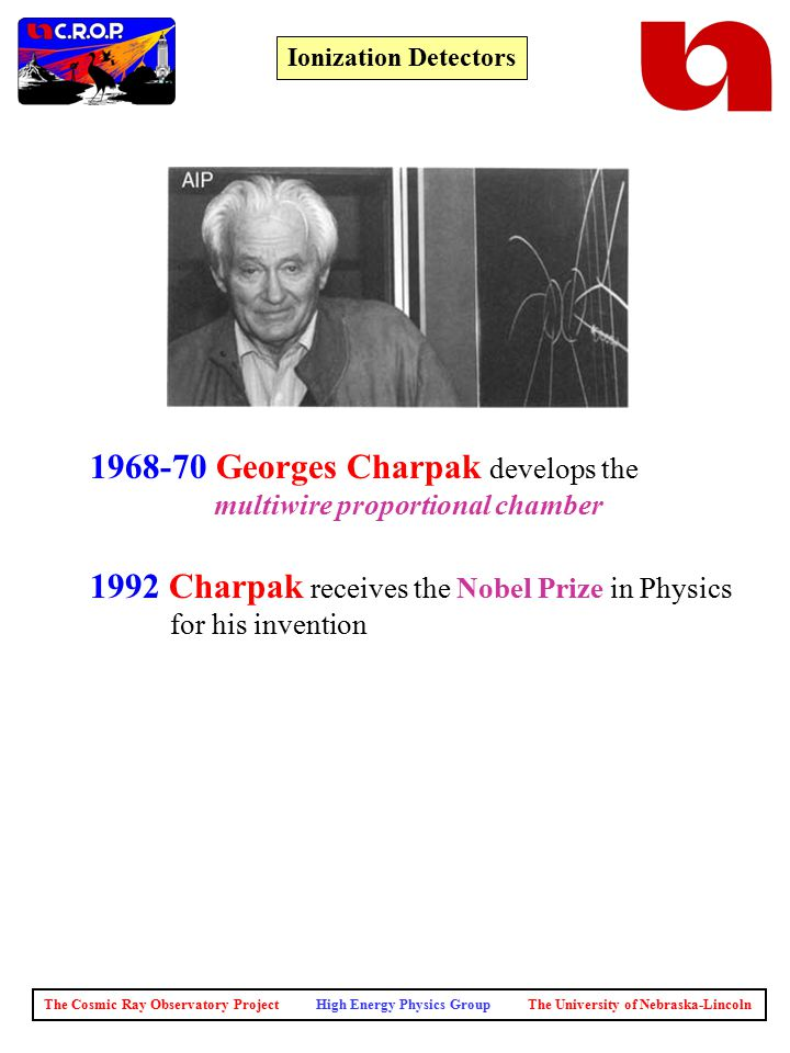 The Cosmic Ray Observatory Project High Energy Physics Group The University of Nebraska-Lincoln Ionization Detectors 1968-70 Georges Charpak develops the multiwire proportional chamber 1992 Charpak receives the Nobel Prize in Physics for his invention