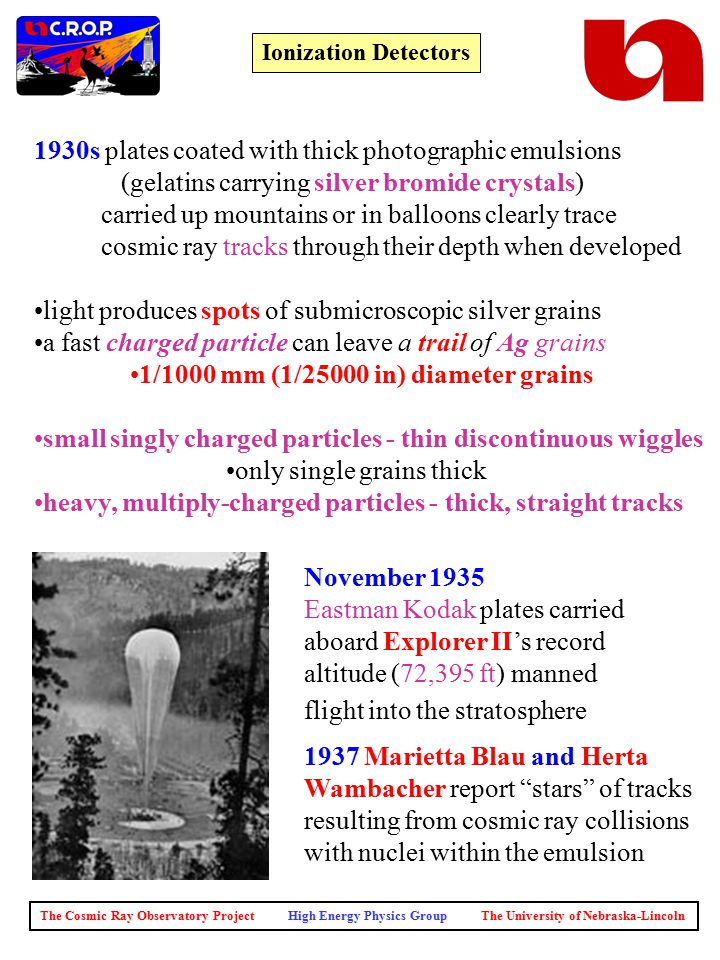 The Cosmic Ray Observatory Project High Energy Physics Group The University of Nebraska-Lincoln Ionization Detectors 1930s plates coated with thick photographic emulsions (gelatins carrying silver bromide crystals) carried up mountains or in balloons clearly trace cosmic ray tracks through their depth when developed light produces spots of submicroscopic silver grains a fast charged particle can leave a trail of Ag grains 1/1000 mm (1/25000 in) diameter grains small singly charged particles - thin discontinuous wiggles only single grains thick heavy, multiply-charged particles - thick, straight tracks November 1935 Eastman Kodak plates carried aboard Explorer II's record altitude (72,395 ft) manned flight into the stratosphere 1937 Marietta Blau and Herta Wambacher report stars of tracks resulting from cosmic ray collisions with nuclei within the emulsion