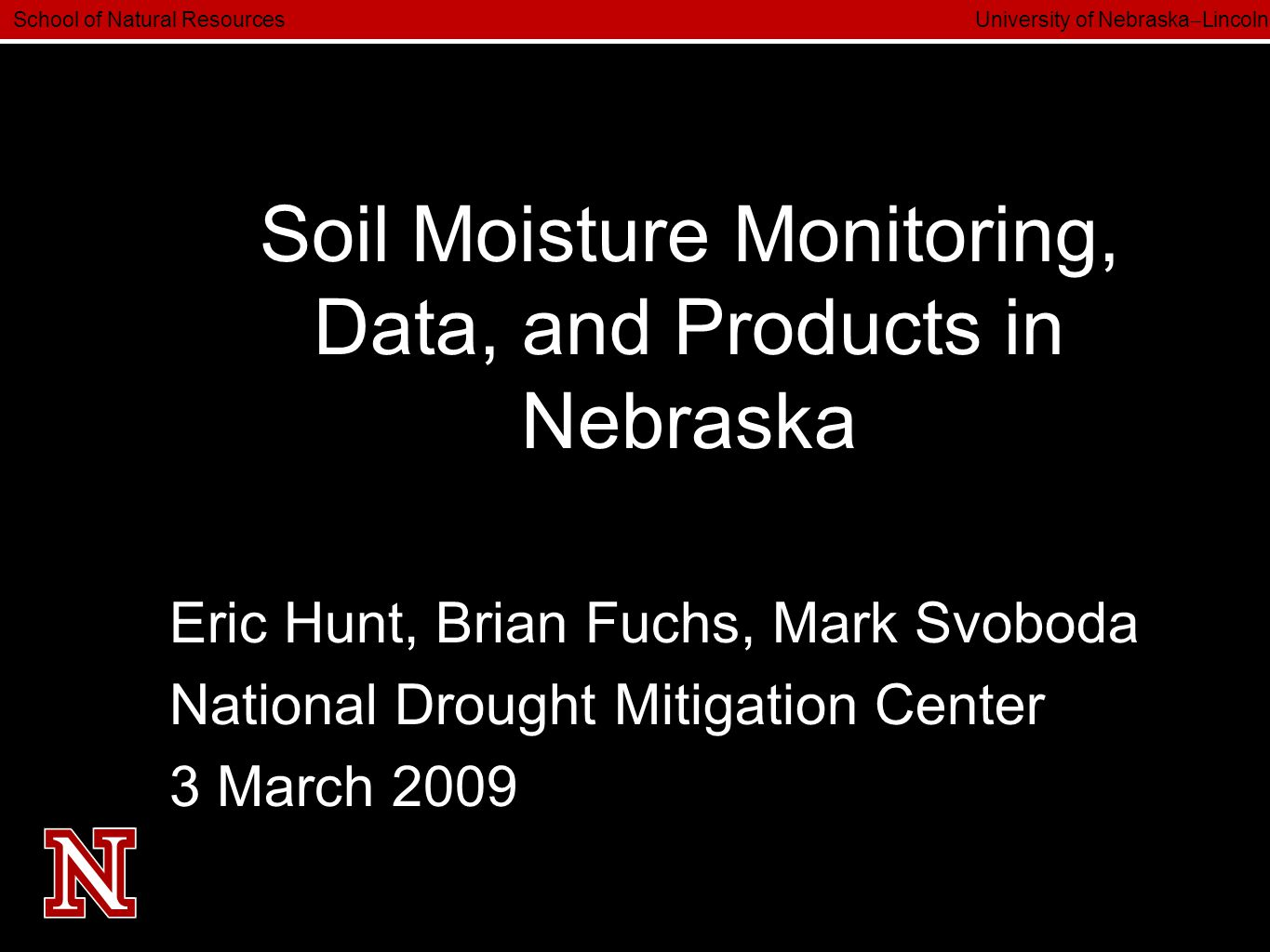 School of Natural Resources University of Nebraska  Lincoln Soil Moisture Monitoring, Data, and Products in Nebraska Eric Hunt, Brian Fuchs, Mark Svoboda National Drought Mitigation Center 3 March 2009