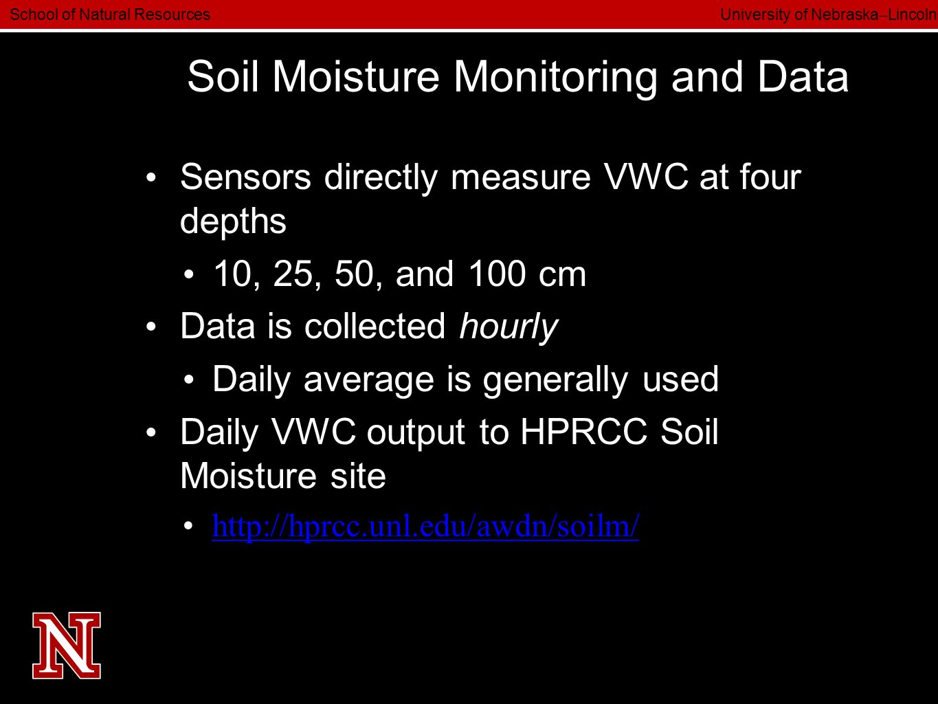 School of Natural Resources University of Nebraska  Lincoln Soil Moisture Monitoring and Data Sensors directly measure VWC at four depths 10, 25, 50, and 100 cm Data is collected hourly Daily average is generally used Daily VWC output to HPRCC Soil Moisture site http://hprcc.unl.edu/awdn/soilm/