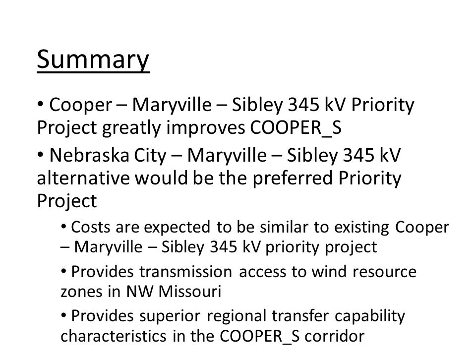 Cooper – Maryville – Sibley 345 kV Priority Project greatly improves COOPER_S Nebraska City – Maryville – Sibley 345 kV alternative would be the preferred Priority Project Costs are expected to be similar to existing Cooper – Maryville – Sibley 345 kV priority project Provides transmission access to wind resource zones in NW Missouri Provides superior regional transfer capability characteristics in the COOPER_S corridor Summary