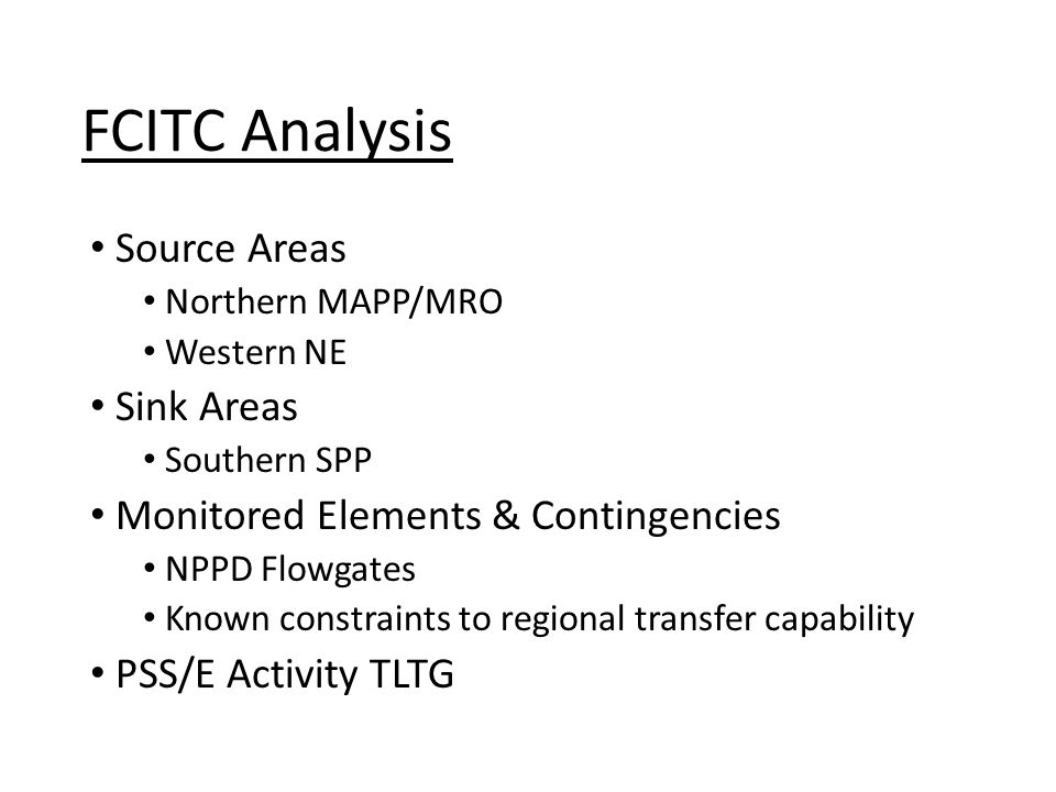 Source Areas Northern MAPP/MRO Western NE Sink Areas Southern SPP Monitored Elements & Contingencies NPPD Flowgates Known constraints to regional transfer capability PSS/E Activity TLTG FCITC Analysis