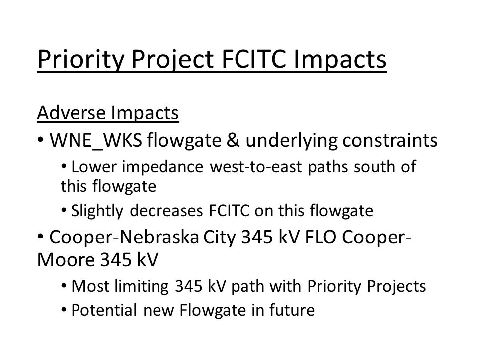 Adverse Impacts WNE_WKS flowgate & underlying constraints Lower impedance west-to-east paths south of this flowgate Slightly decreases FCITC on this flowgate Cooper-Nebraska City 345 kV FLO Cooper- Moore 345 kV Most limiting 345 kV path with Priority Projects Potential new Flowgate in future Priority Project FCITC Impacts