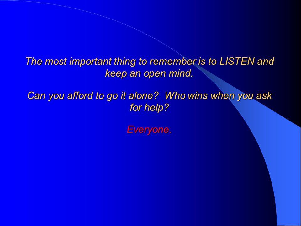 The most important thing to remember is to LISTEN and keep an open mind.