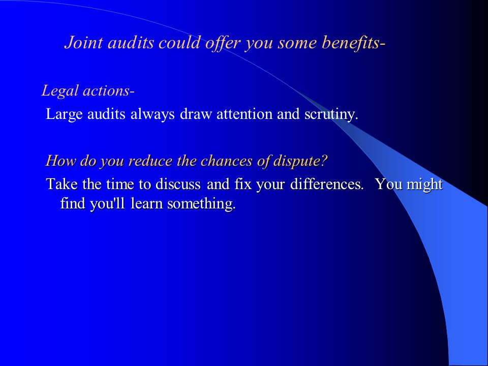 Joint audits could offer you some benefits- Legal actions- Large audits always draw attention and scrutiny.