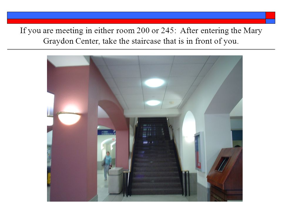If you are meeting in either room 200 or 245: After entering the Mary Graydon Center, take the staircase that is in front of you.
