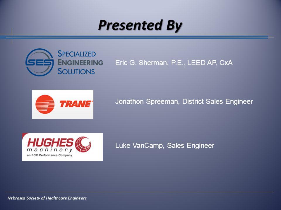 Presented By Nebraska Society of Healthcare Engineers Eric G. Sherman, P.E., LEED AP, CxA Jonathon Spreeman, District Sales Engineer Luke VanCamp, Sal