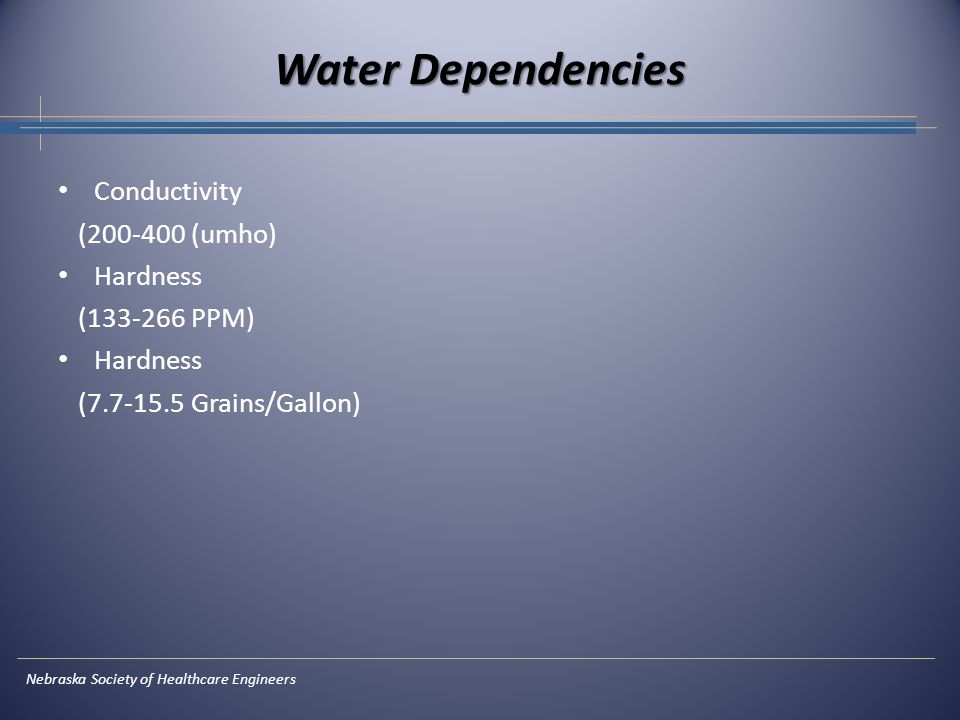 Nebraska Society of Healthcare Engineers Water Dependencies Conductivity (200-400 (umho) Hardness (133-266 PPM) Hardness (7.7-15.5 Grains/Gallon)