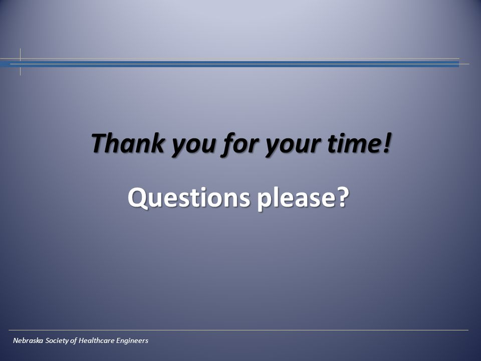 Thank you for your time! Questions please? Nebraska Society of Healthcare Engineers