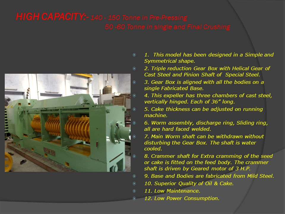 HIGH CAPACITY:- 140 - 150 Tonne in Pre-Pressing 50 -60 Tonne in single and Final Crushing  1.