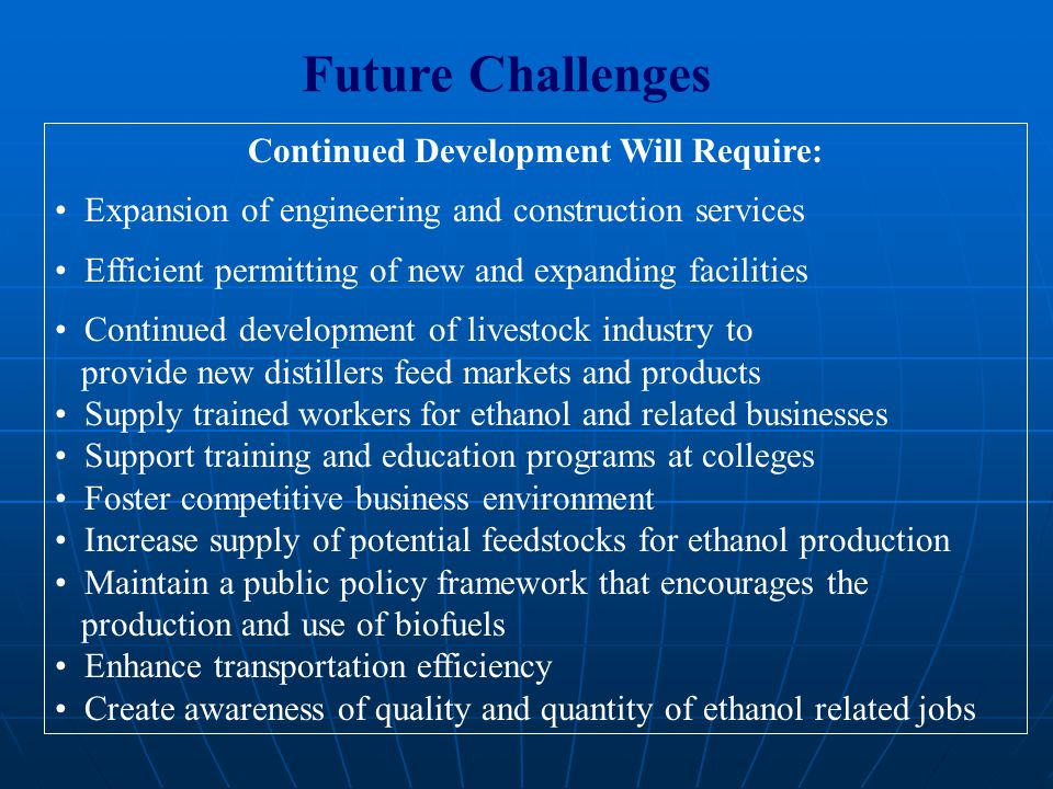 Future Challenges Continued Development Will Require: Expansion of engineering and construction services Efficient permitting of new and expanding facilities Continued development of livestock industry to provide new distillers feed markets and products Supply trained workers for ethanol and related businesses Support training and education programs at colleges Foster competitive business environment Increase supply of potential feedstocks for ethanol production Maintain a public policy framework that encourages the production and use of biofuels Enhance transportation efficiency Create awareness of quality and quantity of ethanol related jobs