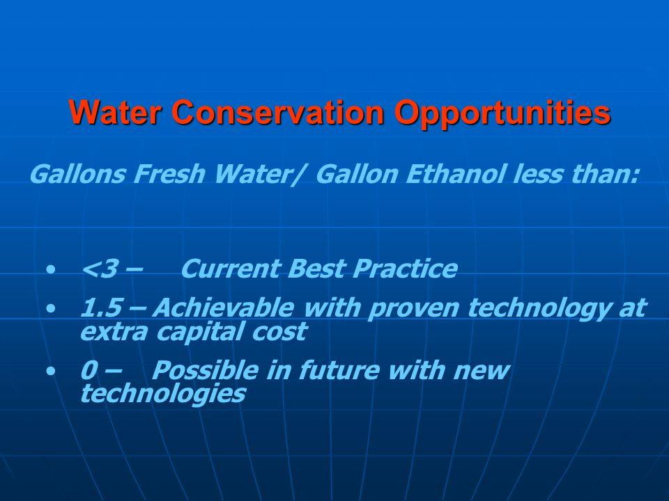 Water Conservation Opportunities <3 – Current Best Practice 1.5 – Achievable with proven technology at extra capital cost 0 – Possible in future with new technologies Gallons Fresh Water/ Gallon Ethanol less than: