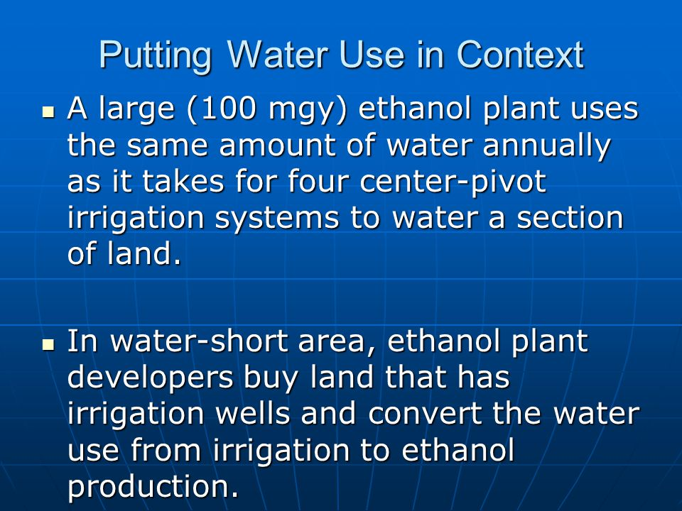 Putting Water Use in Context A large (100 mgy) ethanol plant uses the same amount of water annually as it takes for four center-pivot irrigation systems to water a section of land.