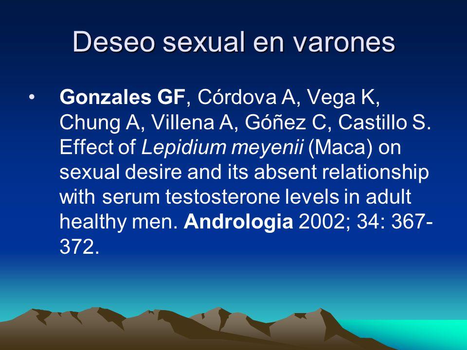 Deseo sexual en varones Gonzales GF, Córdova A, Vega K, Chung A, Villena A, Góñez C, Castillo S. Effect of Lepidium meyenii (Maca) on sexual desire an