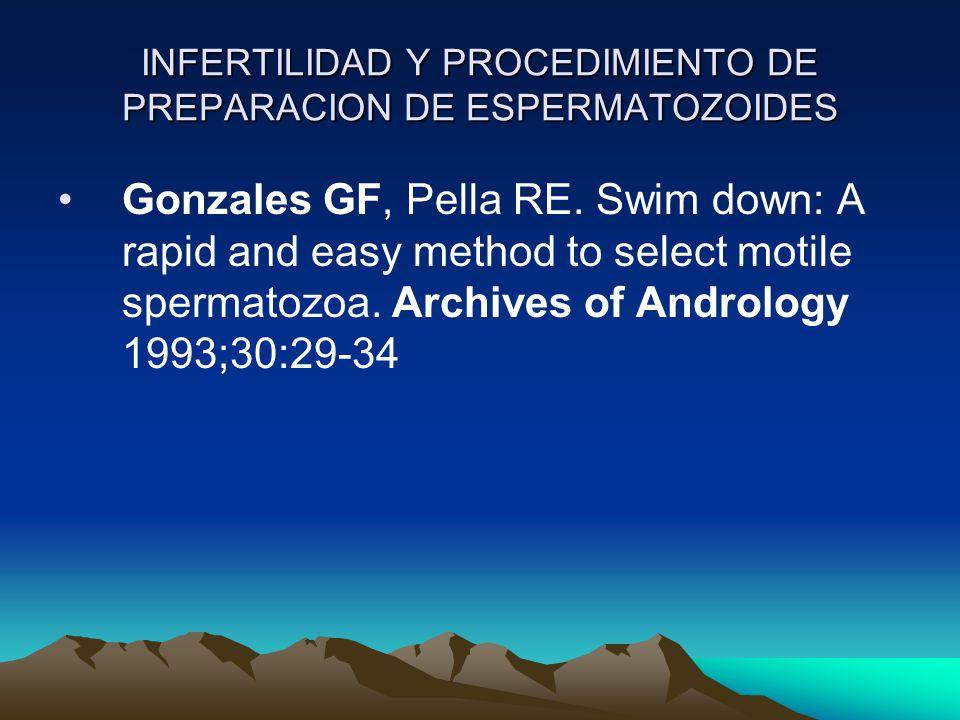 INFERTILIDAD Y PROCEDIMIENTO DE PREPARACION DE ESPERMATOZOIDES Gonzales GF, Pella RE. Swim down: A rapid and easy method to select motile spermatozoa.
