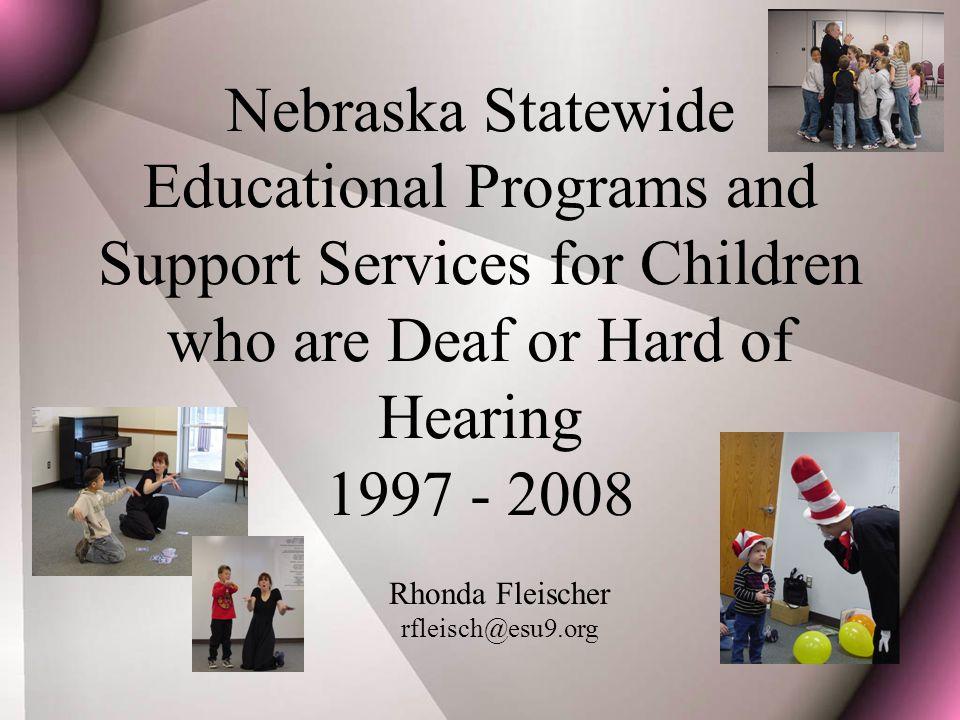 Nebraska Statewide Educational Programs and Support Services for Children who are Deaf or Hard of Hearing 1997 - 2008 Rhonda Fleischer rfleisch@esu9.org