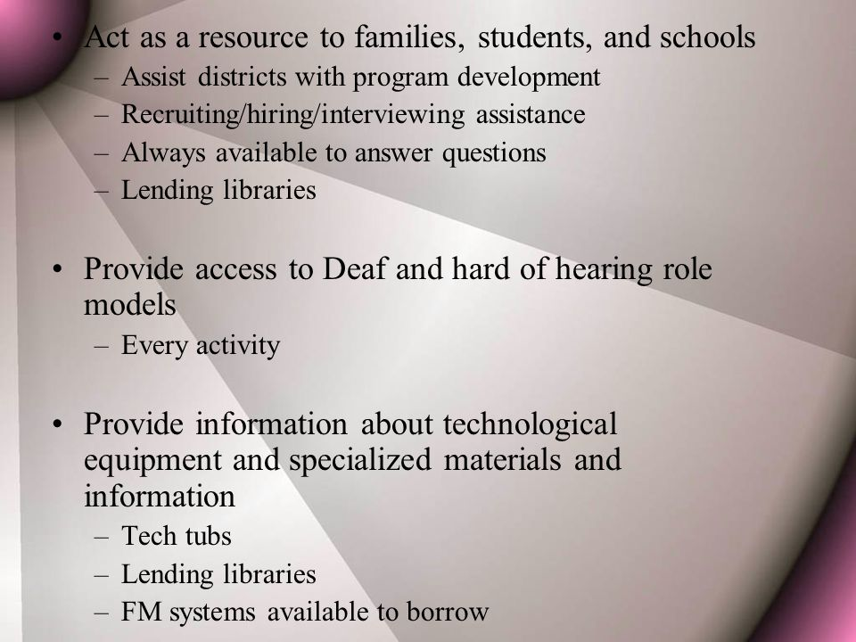 Act as a resource to families, students, and schools –Assist districts with program development –Recruiting/hiring/interviewing assistance –Always available to answer questions –Lending libraries Provide access to Deaf and hard of hearing role models –Every activity Provide information about technological equipment and specialized materials and information –Tech tubs –Lending libraries –FM systems available to borrow