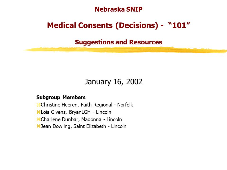 Nebraska SNIP Medical Consents (Decisions) - 101 Suggestions and Resources January 16, 2002 Subgroup Members zChristine Heeren, Faith Regional - Norfolk zLois Givens, BryanLGH - Lincoln zCharlene Dunbar, Madonna - Lincoln zJean Dowling, Saint Elizabeth - Lincoln