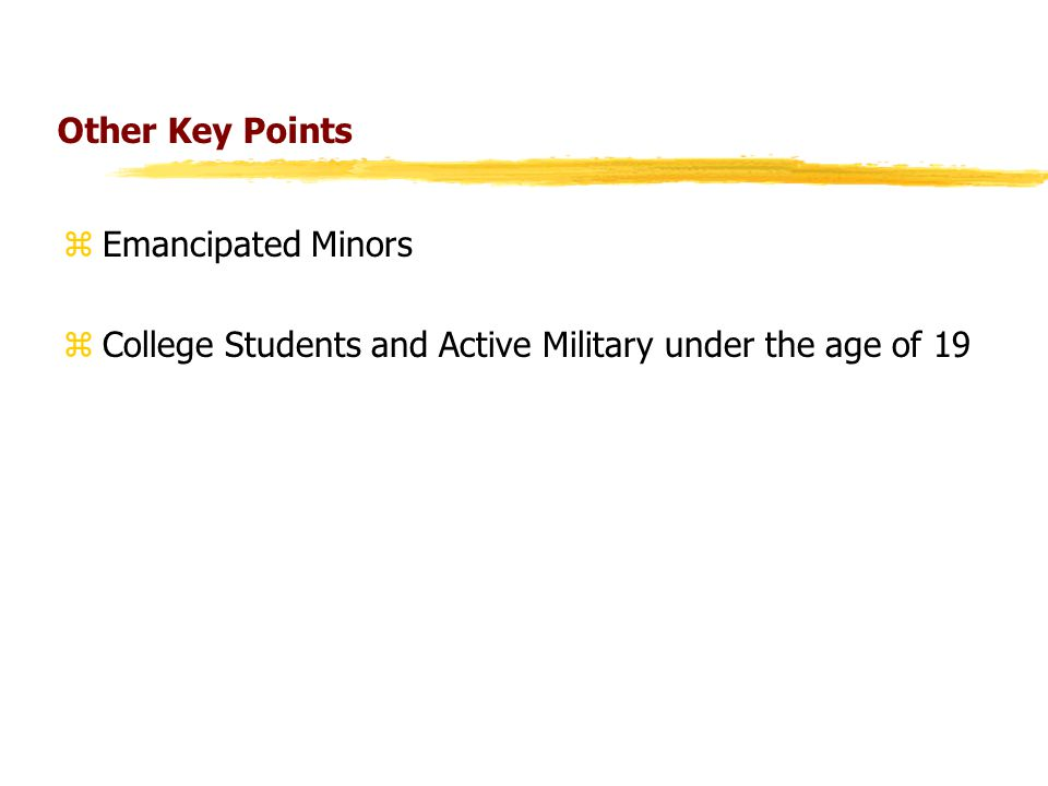 Other Key Points zEmancipated Minors zCollege Students and Active Military under the age of 19