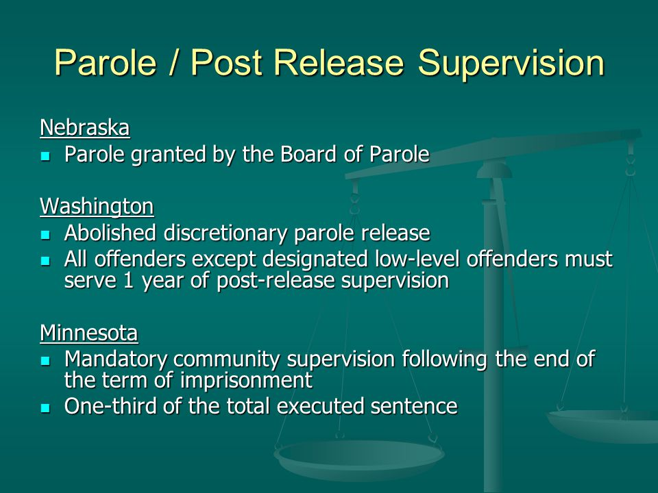 Parole / Post Release Supervision Nebraska Parole granted by the Board of Parole Parole granted by the Board of ParoleWashington Abolished discretionary parole release Abolished discretionary parole release All offenders except designated low-level offenders must serve 1 year of post-release supervision All offenders except designated low-level offenders must serve 1 year of post-release supervisionMinnesota Mandatory community supervision following the end of the term of imprisonment Mandatory community supervision following the end of the term of imprisonment One-third of the total executed sentence One-third of the total executed sentence