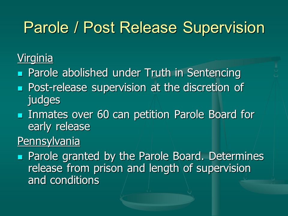 Parole / Post Release Supervision Virginia Parole abolished under Truth in Sentencing Parole abolished under Truth in Sentencing Post-release supervision at the discretion of judges Post-release supervision at the discretion of judges Inmates over 60 can petition Parole Board for early release Inmates over 60 can petition Parole Board for early releasePennsylvania Parole granted by the Parole Board.