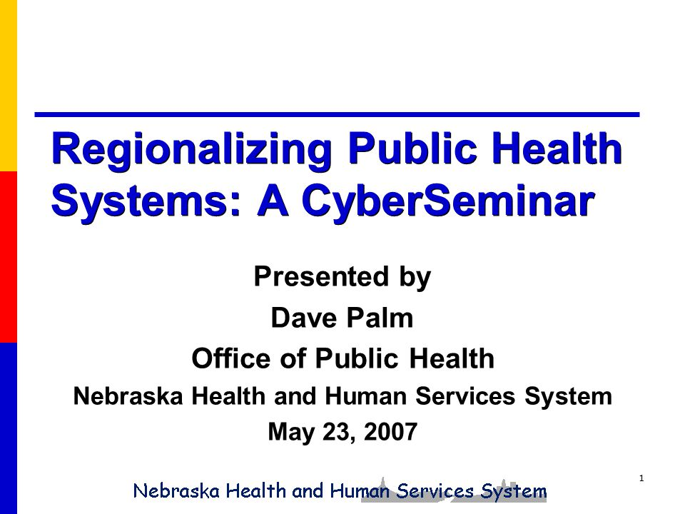 1 Regionalizing Public Health Systems: A CyberSeminar Presented by Dave Palm Office of Public Health Nebraska Health and Human Services System May 23, 2007