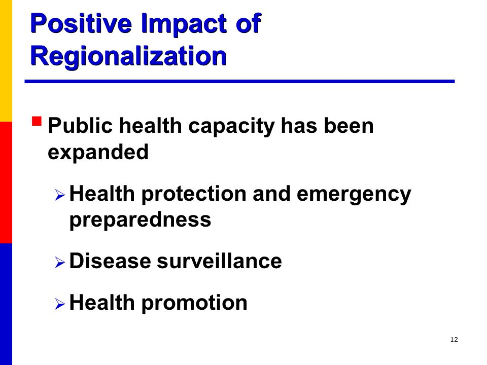 12 Positive Impact of Regionalization  Public health capacity has been expanded  Health protection and emergency preparedness  Disease surveillance  Health promotion