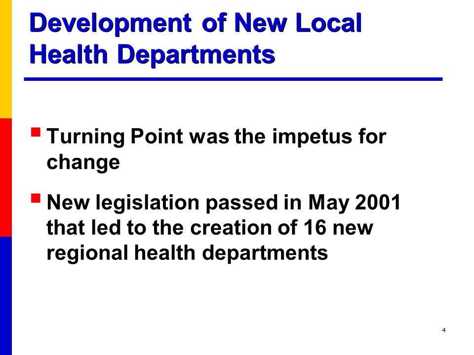 4 Development of New Local Health Departments  Turning Point was the impetus for change  New legislation passed in May 2001 that led to the creation of 16 new regional health departments