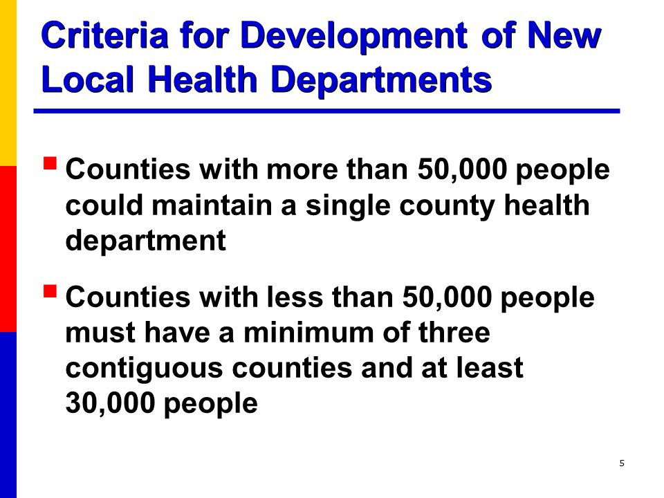 5 Criteria for Development of New Local Health Departments  Counties with more than 50,000 people could maintain a single county health department  Counties with less than 50,000 people must have a minimum of three contiguous counties and at least 30,000 people