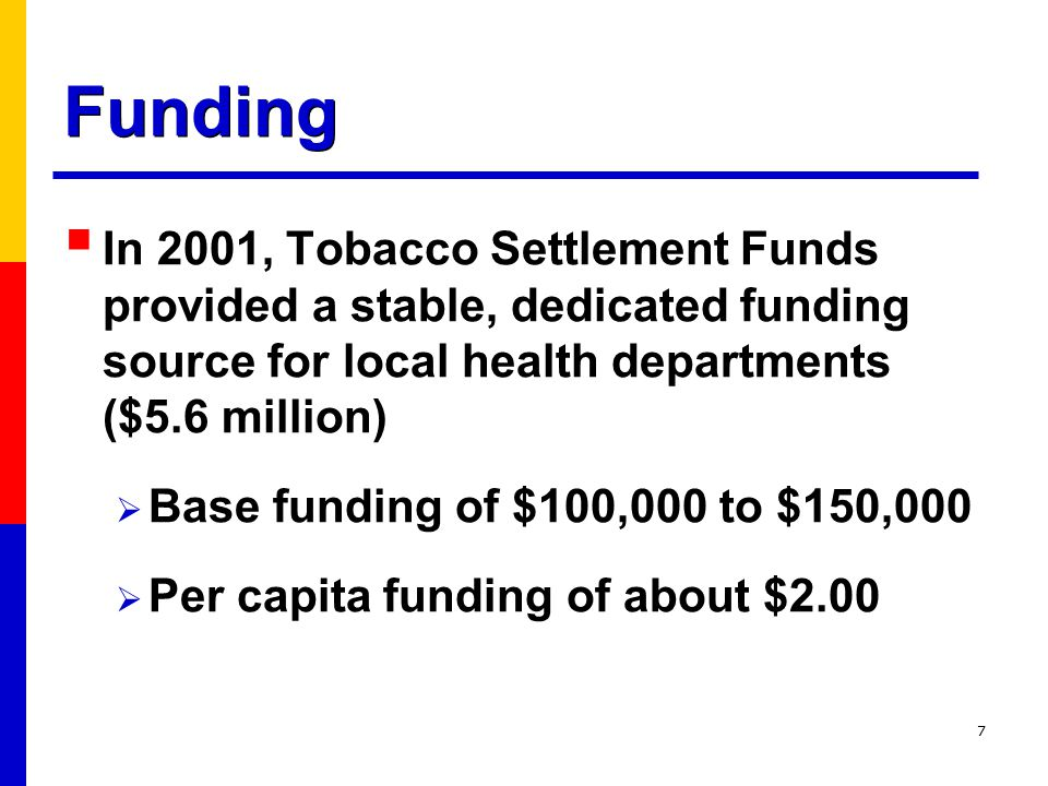 7 Funding  In 2001, Tobacco Settlement Funds provided a stable, dedicated funding source for local health departments ($5.6 million)  Base funding of $100,000 to $150,000  Per capita funding of about $2.00