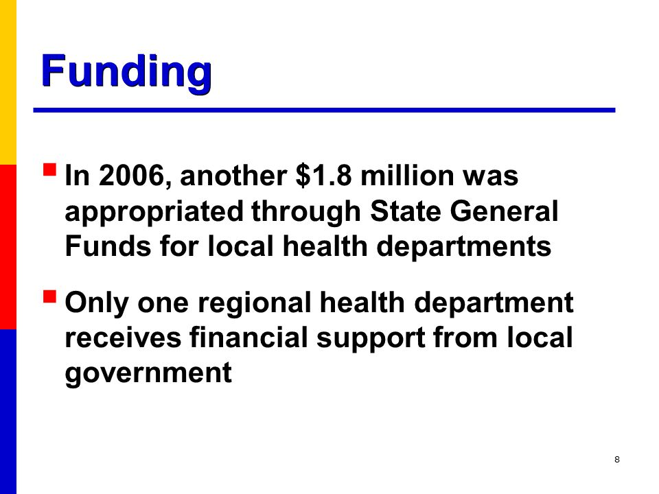8 Funding  In 2006, another $1.8 million was appropriated through State General Funds for local health departments  Only one regional health department receives financial support from local government