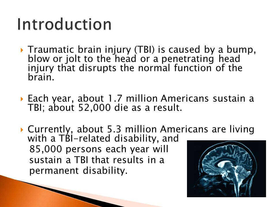  Traumatic brain injury (TBI) is caused by a bump, blow or jolt to the head or a penetrating head injury that disrupts the normal function of the brain.