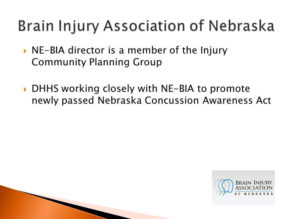  NE-BIA director is a member of the Injury Community Planning Group  DHHS working closely with NE-BIA to promote newly passed Nebraska Concussion Awareness Act