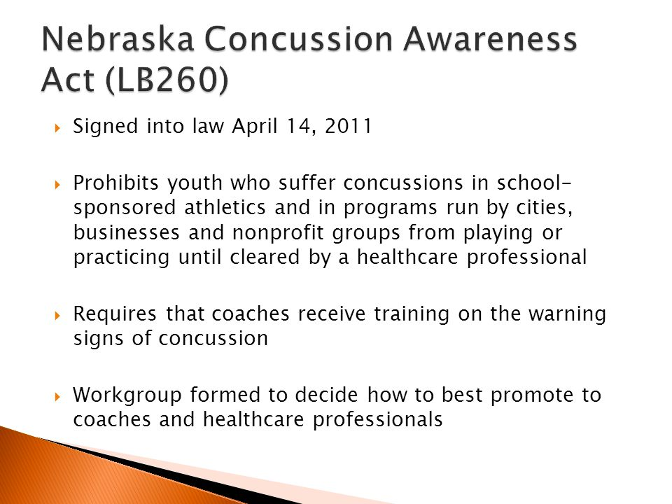  Signed into law April 14, 2011  Prohibits youth who suffer concussions in school- sponsored athletics and in programs run by cities, businesses and nonprofit groups from playing or practicing until cleared by a healthcare professional  Requires that coaches receive training on the warning signs of concussion  Workgroup formed to decide how to best promote to coaches and healthcare professionals