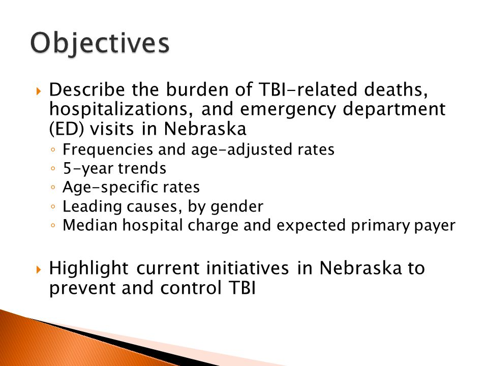  Describe the burden of TBI-related deaths, hospitalizations, and emergency department (ED) visits in Nebraska ◦ Frequencies and age-adjusted rates ◦ 5-year trends ◦ Age-specific rates ◦ Leading causes, by gender ◦ Median hospital charge and expected primary payer  Highlight current initiatives in Nebraska to prevent and control TBI