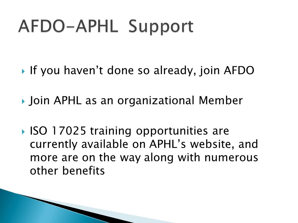  If you haven't done so already, join AFDO  Join APHL as an organizational Member  ISO 17025 training opportunities are currently available on APHL's website, and more are on the way along with numerous other benefits