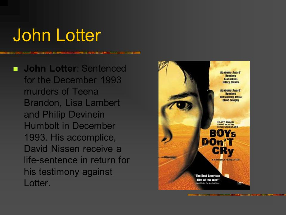 John Lotter John Lotter: Sentenced for the December 1993 murders of Teena Brandon, Lisa Lambert and Philip Devinein Humbolt in December 1993.