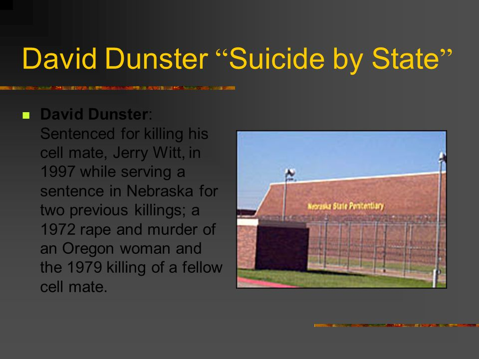 David Dunster Suicide by State David Dunster: Sentenced for killing his cell mate, Jerry Witt, in 1997 while serving a sentence in Nebraska for two previous killings; a 1972 rape and murder of an Oregon woman and the 1979 killing of a fellow cell mate.
