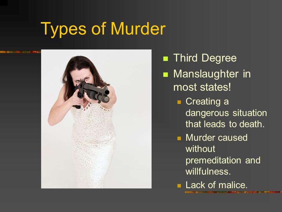Types of Murder Third Degree Manslaughter in most states.