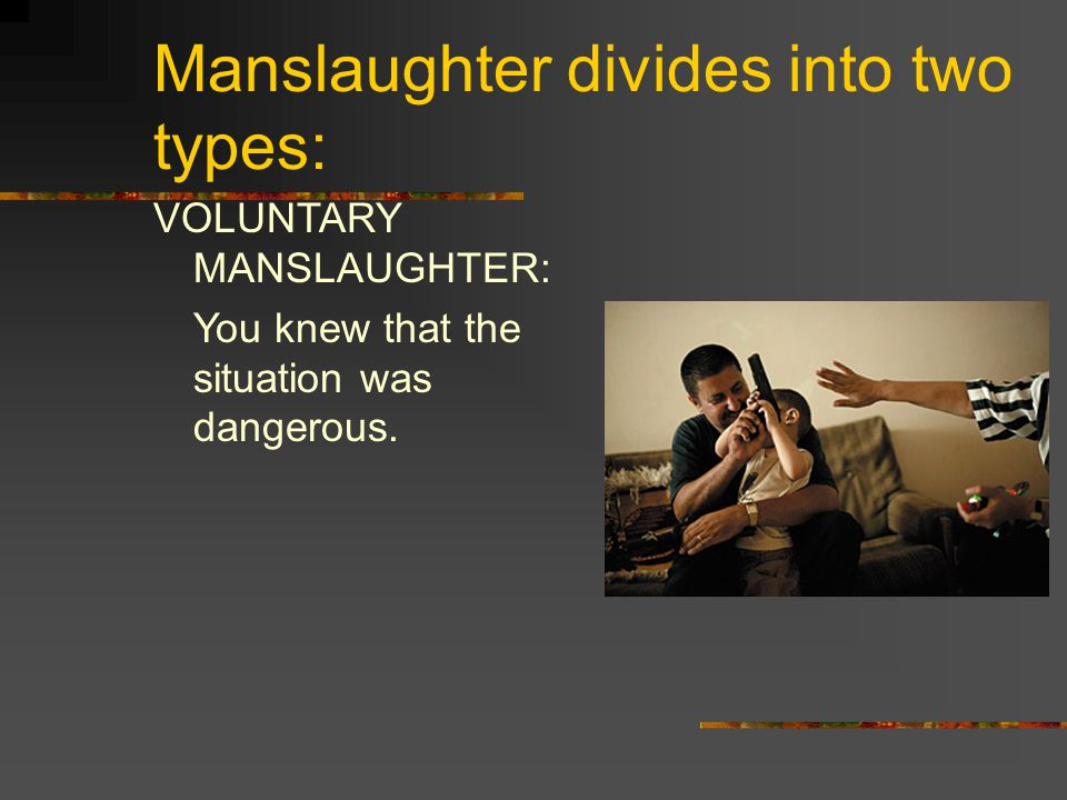 Manslaughter divides into two types: Involuntary Manslaughter: You didn ' t necessarily know the situation was dangerous.