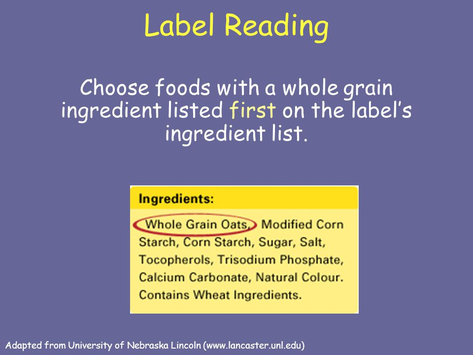Label Reading Choose foods with a whole grain ingredient listed first on the label's ingredient list. Adapted from University of Nebraska Lincoln (www