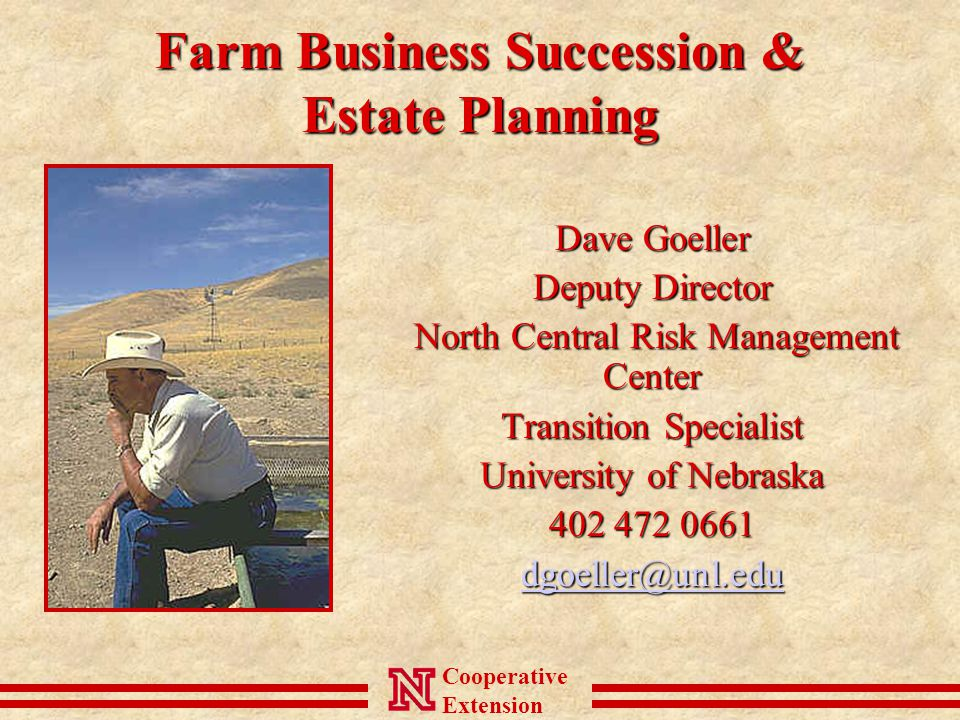 Cooperative Extension Farm Business Succession & Estate Planning Dave Goeller Deputy Director North Central Risk Management Center North Central Risk Management Center Transition Specialist University of Nebraska 402 472 0661 dgoeller@unl.edu